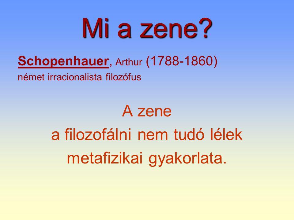 Mi a zene? Schopenhauer, Arthur (1788-1860) német irracionalista filozófus A zene a filozofálni nem tudó lélek metafizikai gyakorlata.