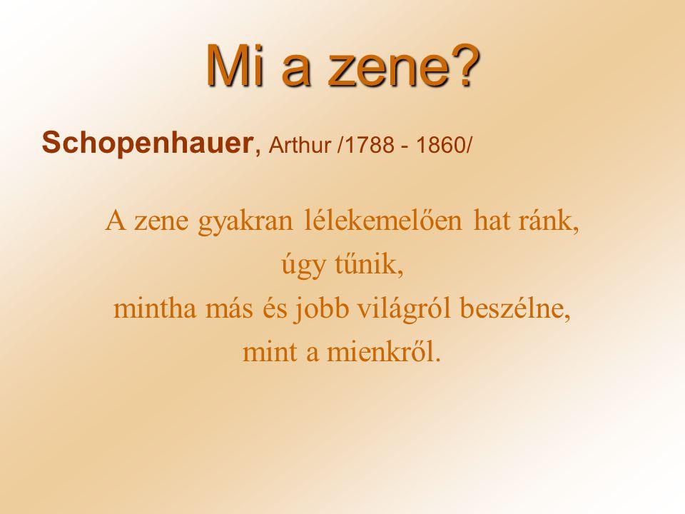 Mi a zene? Schopenhauer, Arthur /1788 - 1860/ A zene gyakran lélekemelően hat ránk, úgy tűnik, mintha más és jobb világról beszélne, mint a mienkről.