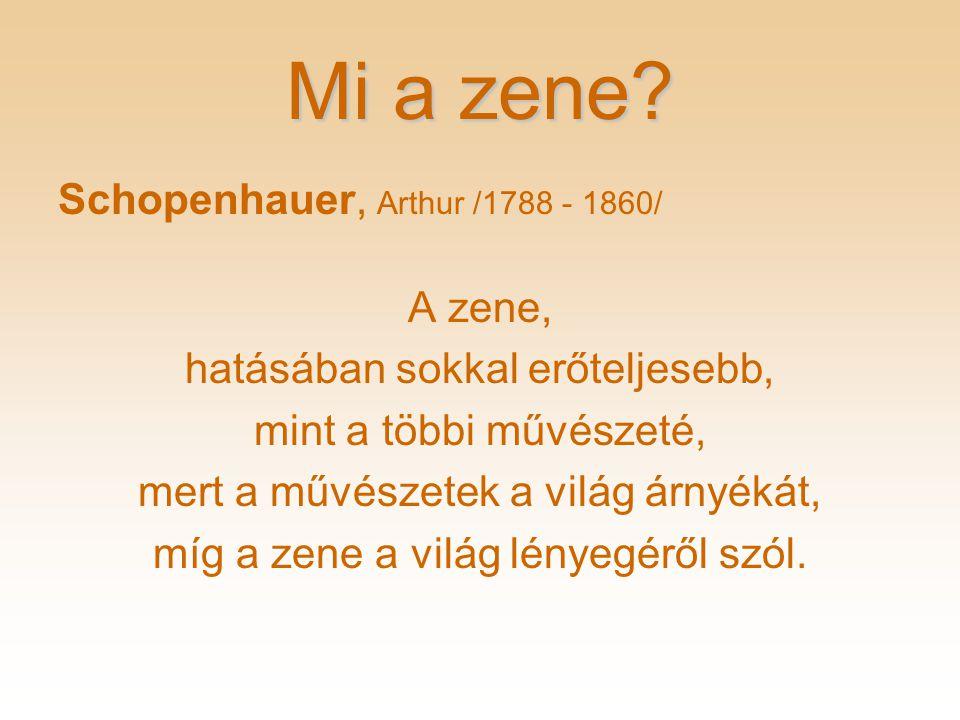 Mi a zene? Schopenhauer, Arthur /1788 - 1860/ A zene, hatásában sokkal erőteljesebb, mint a többi művészeté, mert a művészetek a világ árnyékát, míg a