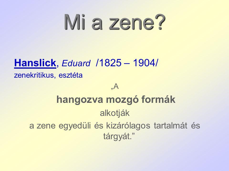 """Mi a zene? Hanslick, Eduard /1825 – 1904/ zenekritikus, esztéta """"A hangozva mozgó formák alkotják a zene egyedüli és kizárólagos tartalmát és tárgyát."""