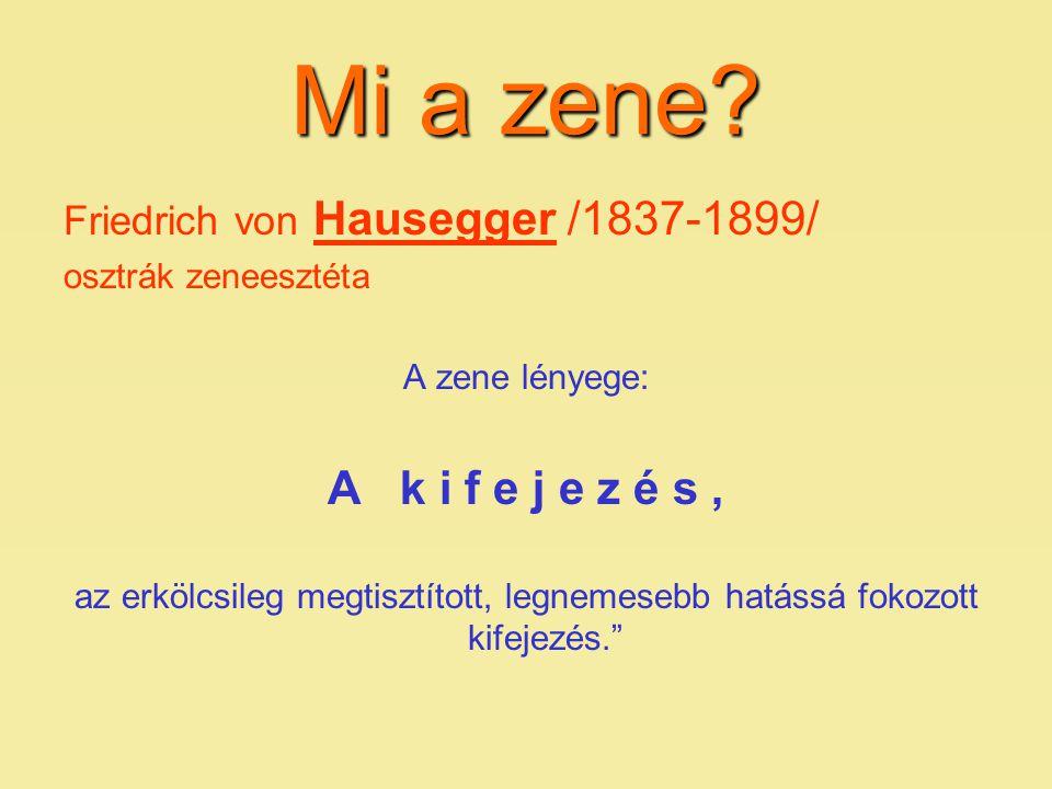 Friedrich von Hausegger /1837-1899/ osztrák zeneesztéta A zene lényege: A k i f e j e z é s, az erkölcsileg megtisztított, legnemesebb hatássá fokozot