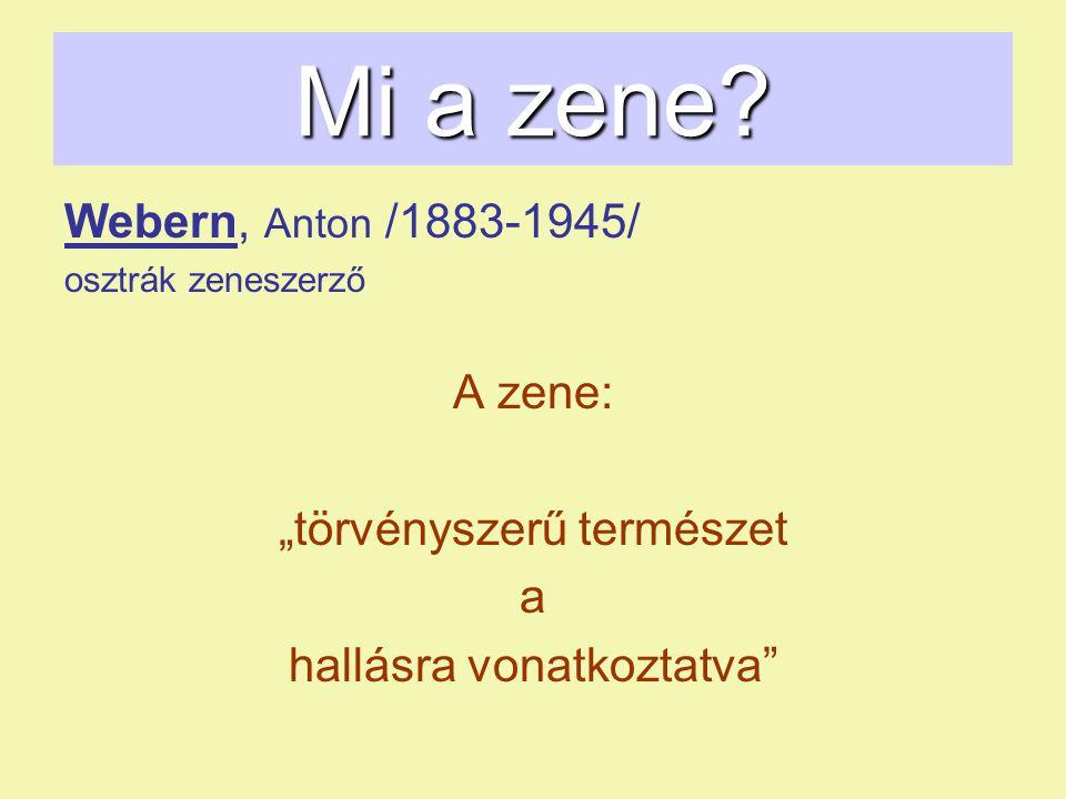 """Mi a zene? Webern, Anton /1883-1945/ osztrák zeneszerző A zene: """"törvényszerű természet a hallásra vonatkoztatva"""""""