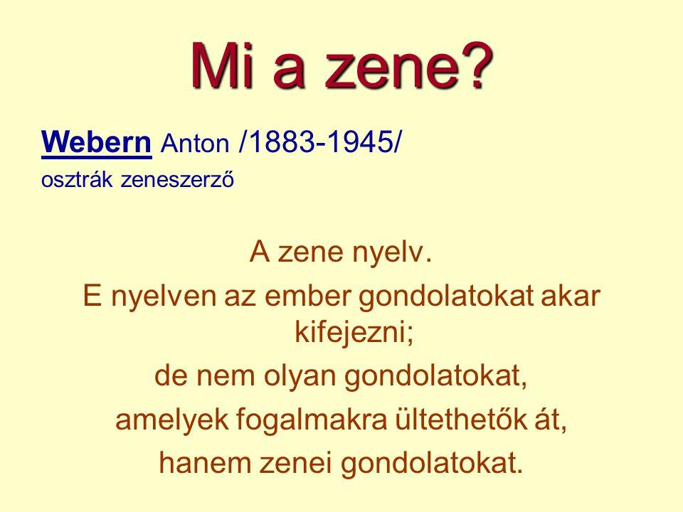 Mi a zene? Webern Anton /1883-1945/ osztrák zeneszerző A zene nyelv. E nyelven az ember gondolatokat akar kifejezni; de nem olyan gondolatokat, amelye