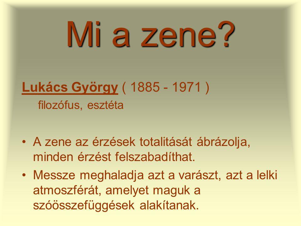 Mi a zene? Lukács György ( 1885 - 1971 ) filozófus, esztéta •A zene az érzések totalitását ábrázolja, minden érzést felszabadíthat. •Messze meghaladja