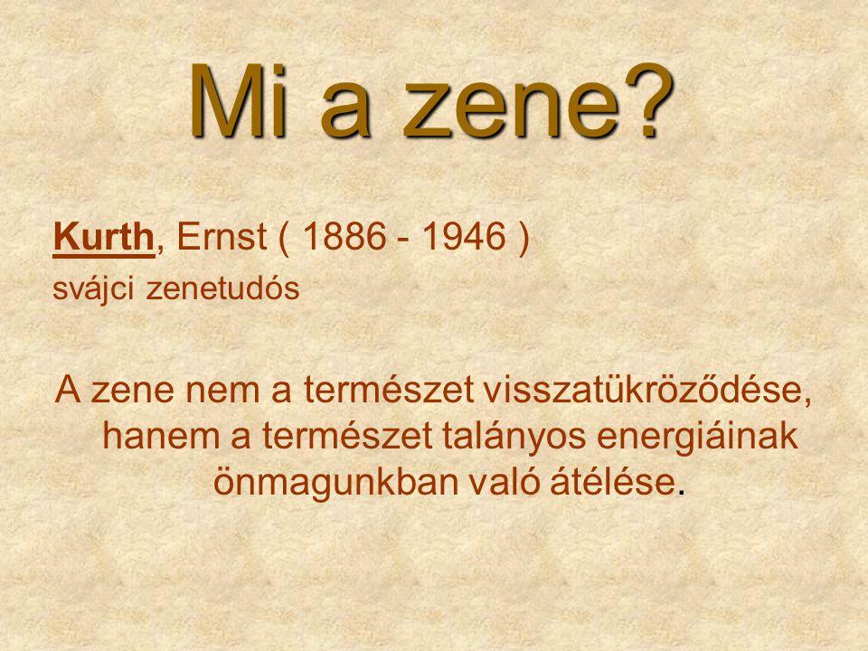 Mi a zene? Kurth, Ernst ( 1886 - 1946 ) svájci zenetudós A zene nem a természet visszatükröződése, hanem a természet talányos energiáinak önmagunkban