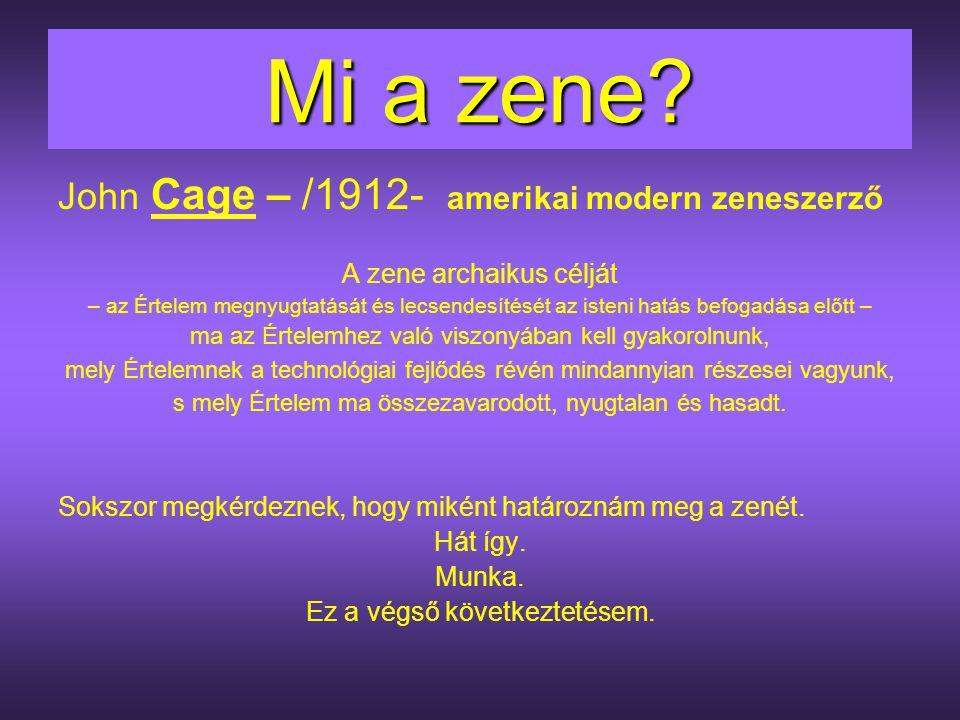 Mi a zene? John Cage – /1912- amerikai modern zeneszerző A zene archaikus célját – az Értelem megnyugtatását és lecsendesítését az isteni hatás befoga