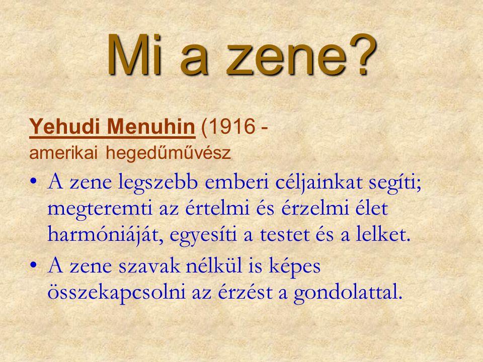 Mi a zene? Yehudi Menuhin (1916 - amerikai hegedűművész •A zene legszebb emberi céljainkat segíti; megteremti az értelmi és érzelmi élet harmóniáját,