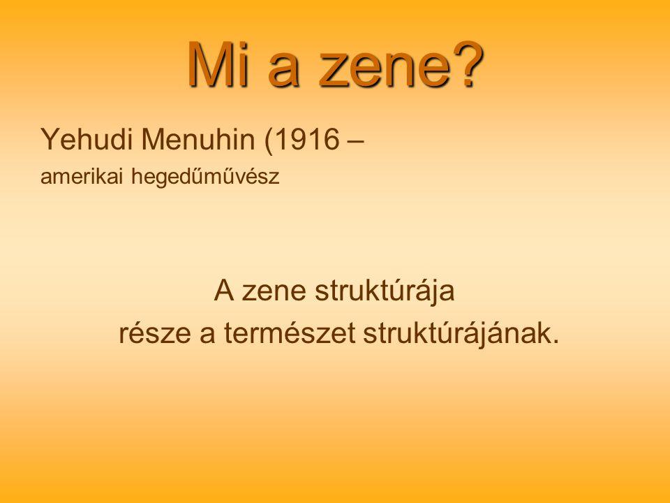 Mi a zene? Yehudi Menuhin (1916 – amerikai hegedűművész A zene struktúrája része a természet struktúrájának.
