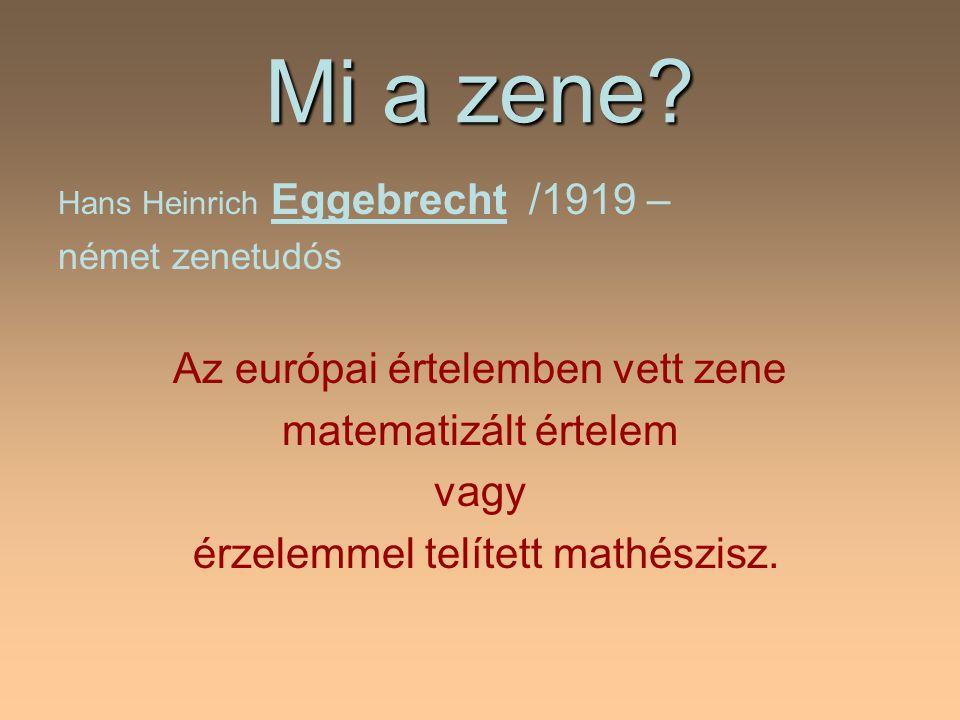 Mi a zene? Hans Heinrich Eggebrecht /1919 – német zenetudós Az európai értelemben vett zene matematizált értelem vagy érzelemmel telített mathészisz.