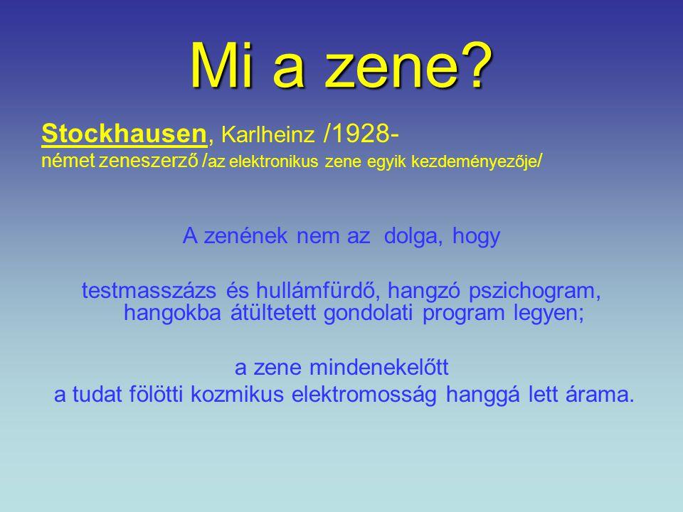 Mi a zene? Stockhausen, Karlheinz /1928- német zeneszerző / az elektronikus zene egyik kezdeményezője / A zenének nem az dolga, hogy testmasszázs és h