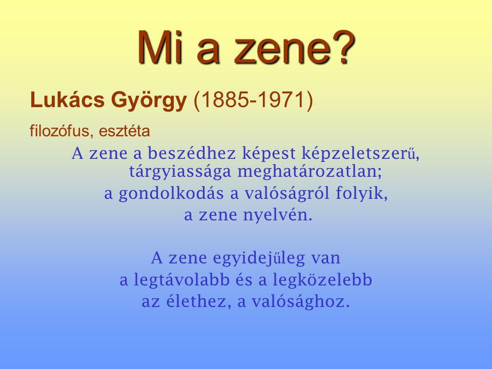 Mi a zene? Lukács György (1885-1971) filozófus, esztéta A zene a beszédhez képest képzeletszer ű, tárgyiassága meghatározatlan; a gondolkodás a valósá