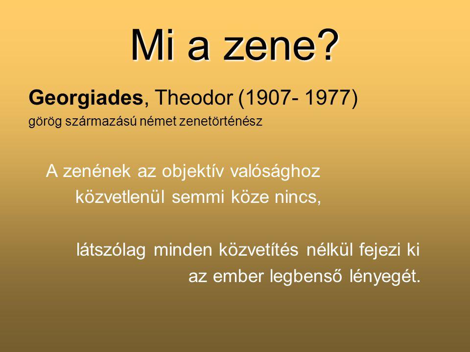 Mi a zene? Georgiades, Theodor (1907- 1977) görög származású német zenetörténész A zenének az objektív valósághoz közvetlenül semmi köze nincs, látszó