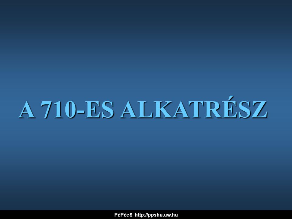 A 710-ES ALKATRÉSZ PéPéeS http://ppshu.uw.hu