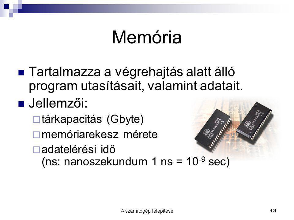 A számítógép felépítése13 Memória  Tartalmazza a végrehajtás alatt álló program utasításait, valamint adatait.  Jellemzői:  tárkapacitás (Gbyte) 