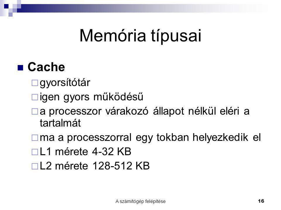 A számítógép felépítése16 Memória típusai  Cache  gyorsítótár  igen gyors működésű  a processzor várakozó állapot nélkül eléri a tartalmát  ma a processzorral egy tokban helyezkedik el  L1 mérete 4-32 KB  L2 mérete 128-512 KB