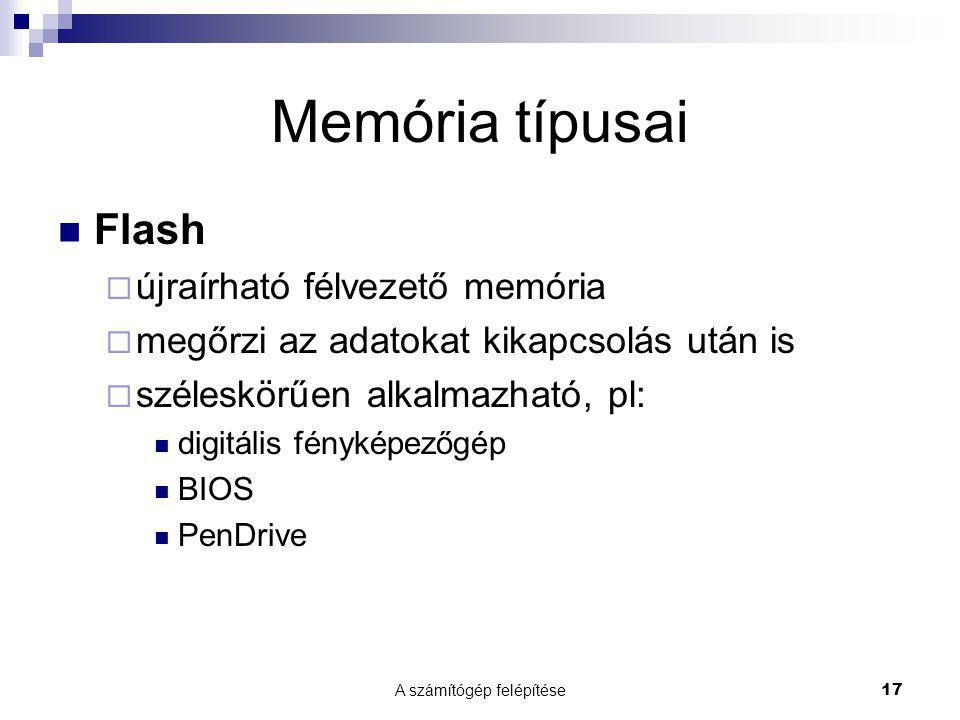 A számítógép felépítése17 Memória típusai  Flash  újraírható félvezető memória  megőrzi az adatokat kikapcsolás után is  széleskörűen alkalmazható