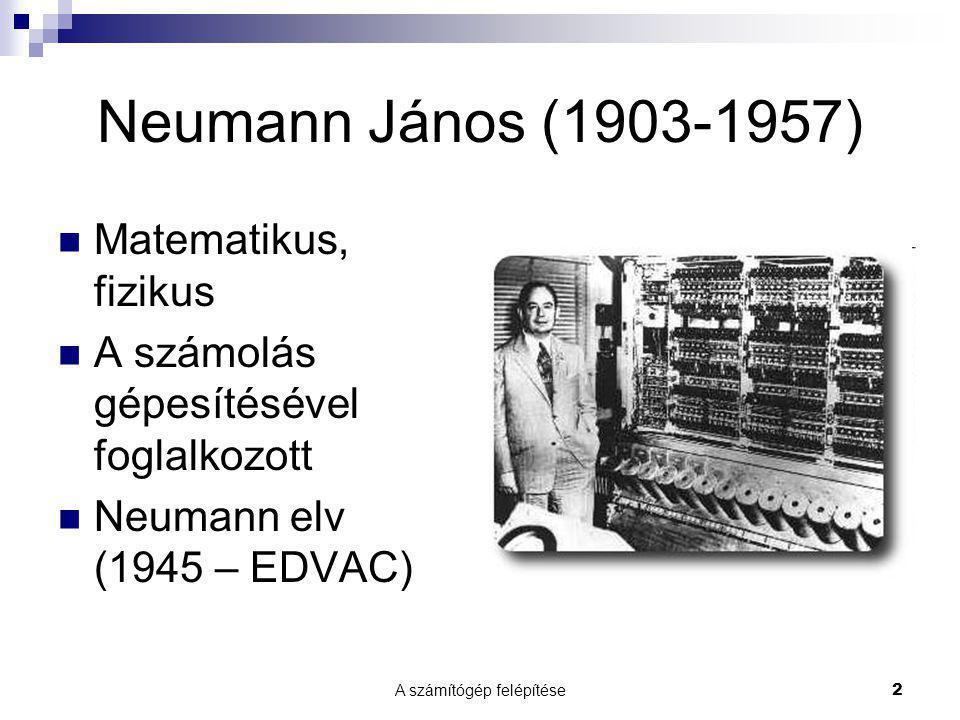 A számítógép felépítése2 Neumann János (1903-1957)  Matematikus, fizikus  A számolás gépesítésével foglalkozott  Neumann elv (1945 – EDVAC)