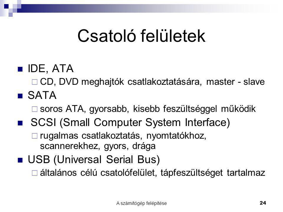 A számítógép felépítése24 Csatoló felületek  IDE, ATA  CD, DVD meghajtók csatlakoztatására, master - slave  SATA  soros ATA, gyorsabb, kisebb fesz