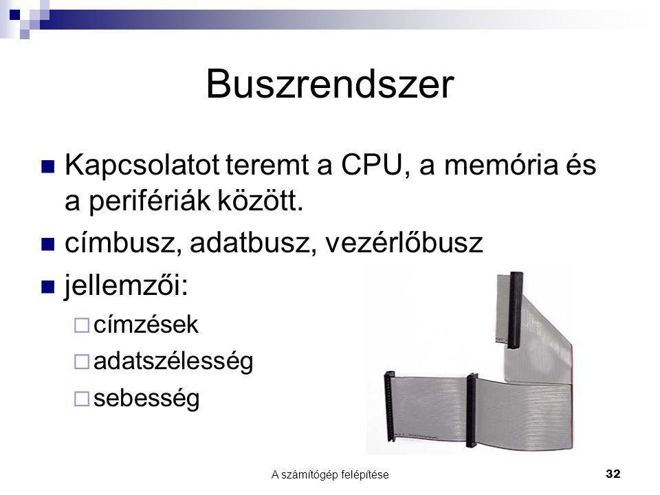 A számítógép felépítése32 Buszrendszer  Kapcsolatot teremt a CPU, a memória és a perifériák között.  címbusz, adatbusz, vezérlőbusz  jellemzői:  c