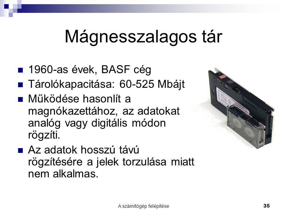 A számítógép felépítése35 Mágnesszalagos tár  1960-as évek, BASF cég  Tárolókapacitása: 60-525 Mbájt  Működése hasonlít a magnókazettához, az adatokat analóg vagy digitális módon rögzíti.