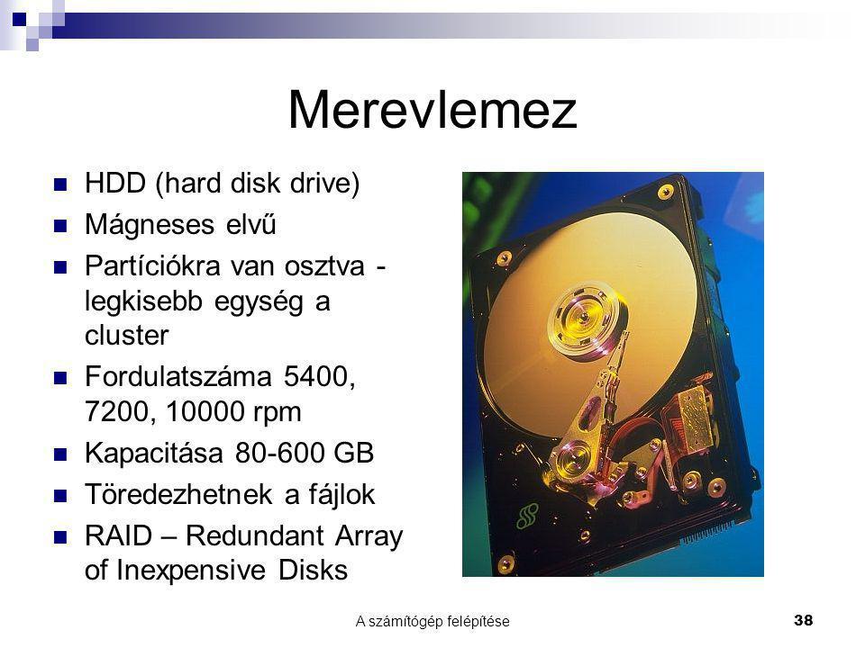 A számítógép felépítése38 Merevlemez  HDD (hard disk drive)  Mágneses elvű  Partíciókra van osztva - legkisebb egység a cluster  Fordulatszáma 5400, 7200, 10000 rpm  Kapacitása 80-600 GB  Töredezhetnek a fájlok  RAID – Redundant Array of Inexpensive Disks