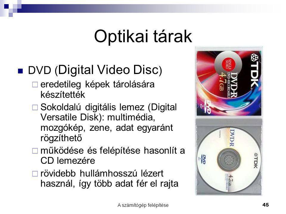 A számítógép felépítése45 Optikai tárak  DVD ( Digital Video Disc )  eredetileg képek tárolására készítették  Sokoldalú digitális lemez (Digital Versatile Disk): multimédia, mozgókép, zene, adat egyaránt rögzíthető  működése és felépítése hasonlít a CD lemezére  rövidebb hullámhosszú lézert használ, így több adat fér el rajta