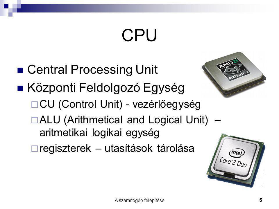 A számítógép felépítése5 CPU  Central Processing Unit  Központi Feldolgozó Egység  CU (Control Unit) - vezérlőegység  ALU (Arithmetical and Logical Unit) – aritmetikai logikai egység  regiszterek – utasítások tárolása