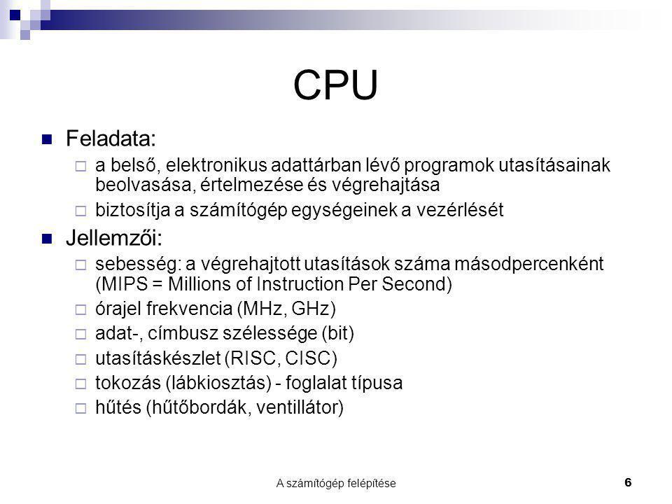 A számítógép felépítése6 CPU  Feladata:  a belső, elektronikus adattárban lévő programok utasításainak beolvasása, értelmezése és végrehajtása  biztosítja a számítógép egységeinek a vezérlését  Jellemzői:  sebesség: a végrehajtott utasítások száma másodpercenként (MIPS = Millions of Instruction Per Second)  órajel frekvencia (MHz, GHz)  adat-, címbusz szélessége (bit)  utasításkészlet (RISC, CISC)  tokozás (lábkiosztás) - foglalat típusa  hűtés (hűtőbordák, ventillátor)