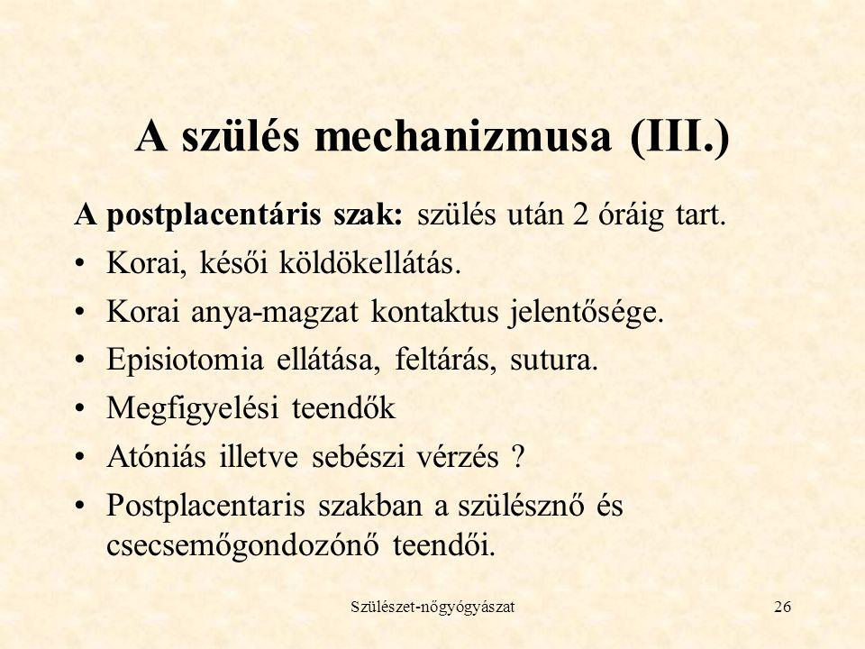 Szülészet-nőgyógyászat26 A szülés mechanizmusa (III.) A postplacentáris szak: A postplacentáris szak: szülés után 2 óráig tart. •Korai, késői köldökel