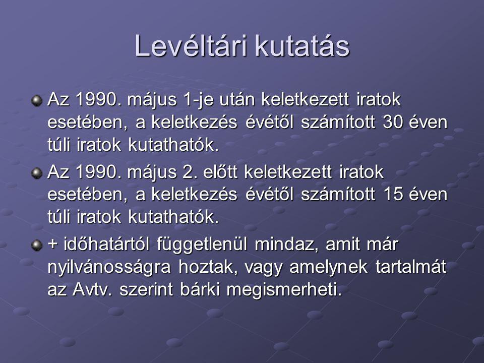 Levéltári kutatás Az 1990. május 1-je után keletkezett iratok esetében, a keletkezés évétől számított 30 éven túli iratok kutathatók. Az 1990. május 2