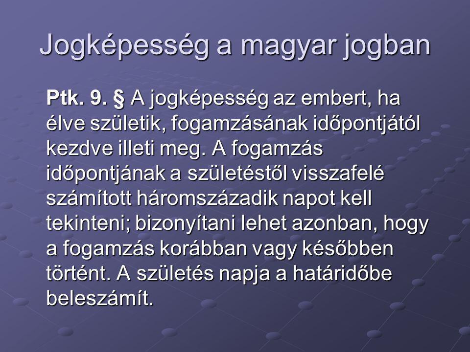 Jogképesség a magyar jogban Ptk. 9. § A jogképesség az embert, ha élve születik, fogamzásának időpontjától kezdve illeti meg. A fogamzás időpontjának