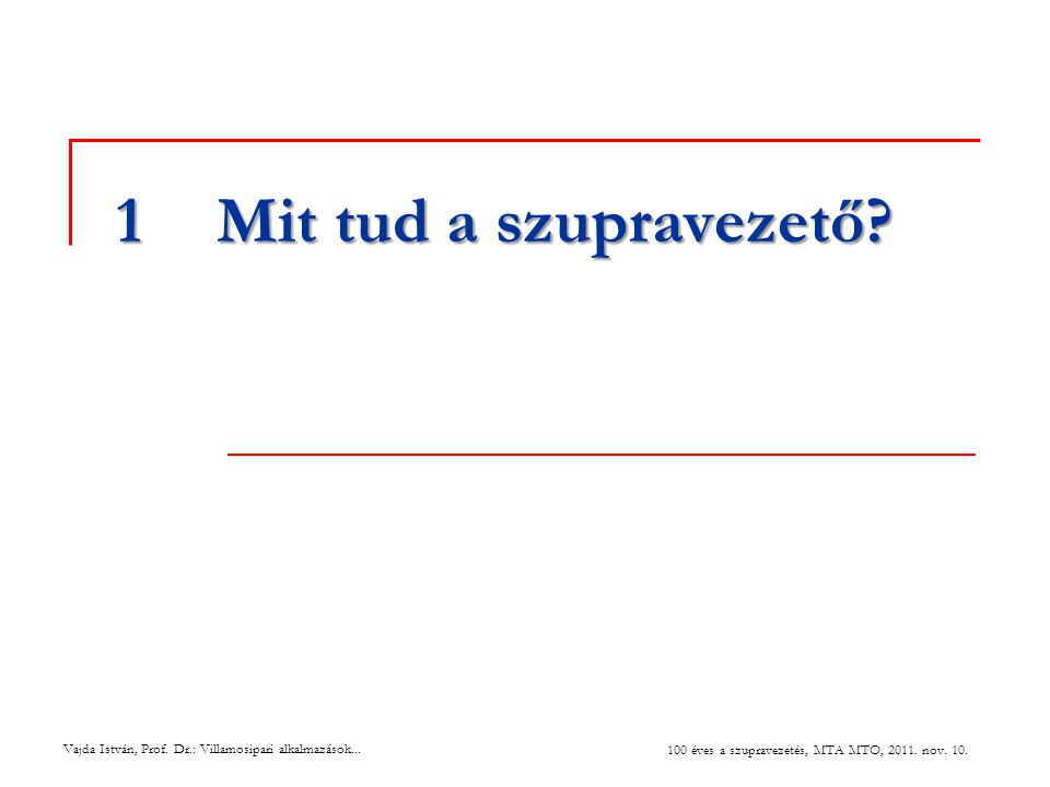 Vajda István, Prof. Dr.: Villamosipari alkalmazások... 100 éves a szupravezetés, MTA MTO, 2011. nov. 10. 1Mit tud a szupravezető?