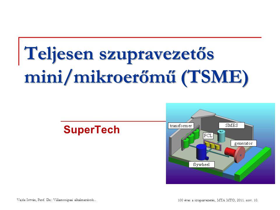 Teljesen szupravezetős mini/mikroerőmű (TSME) SuperTech Vajda István, Prof. Dr.: Villamosipari alkalmazások... 100 éves a szupravezetés, MTA MTO, 2011