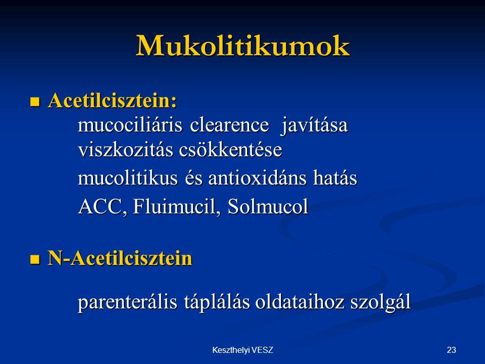 23Keszthelyi VESZ Mukolitikumok  Acetilcisztein: mucociliáris clearence javítása viszkozitás csökkentése mucolitikus és antioxidáns hatás mucolitikus és antioxidáns hatás ACC, Fluimucil, Solmucol ACC, Fluimucil, Solmucol  N-Acetilcisztein parenterális táplálás oldataihoz szolgál