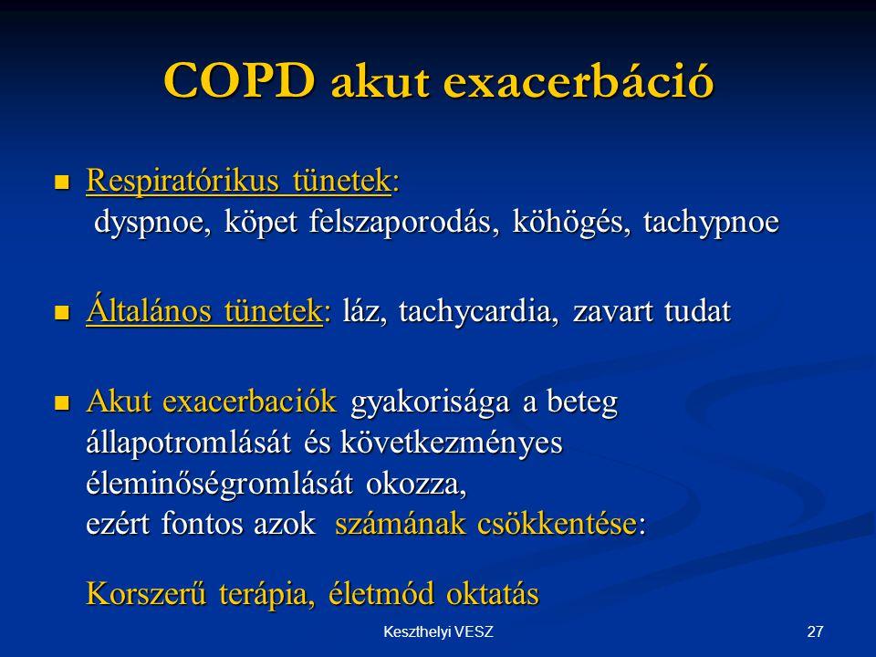 27Keszthelyi VESZ COPD akut exacerbáció  Respiratórikus tünetek: dyspnoe, köpet felszaporodás, köhögés, tachypnoe  Általános tünetek: láz, tachycardia, zavart tudat  Akut exacerbaciók gyakorisága a beteg állapotromlását és következményes éleminőségromlását okozza, ezért fontos azok számának csökkentése: Korszerű terápia, életmód oktatás
