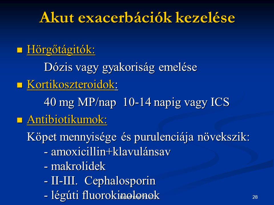 28Keszthelyi VESZ Akut exacerbációk kezelése  Hörgőtágitók: Dózis vagy gyakoriság emelése  Kortikoszteroidok: 40 mg MP/nap 10-14 napig vagy ICS  Antibiotikumok: Köpet mennyisége és purulenciája növekszik: - amoxicillin+klavulánsav - makrolidek - II-III.