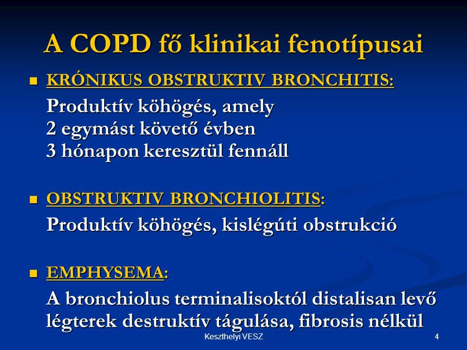 4Keszthelyi VESZ A COPD fő klinikai fenotípusai  KRÓNIKUS OBSTRUKTIV BRONCHITIS: Produktív köhögés, amely 2 egymást követő évben 3 hónapon keresztül fennáll  OBSTRUKTIV BRONCHIOLITIS: Produktív köhögés, kislégúti obstrukció  EMPHYSEMA: A bronchiolus terminalisoktól distalisan levő légterek destruktív tágulása, fibrosis nélkül