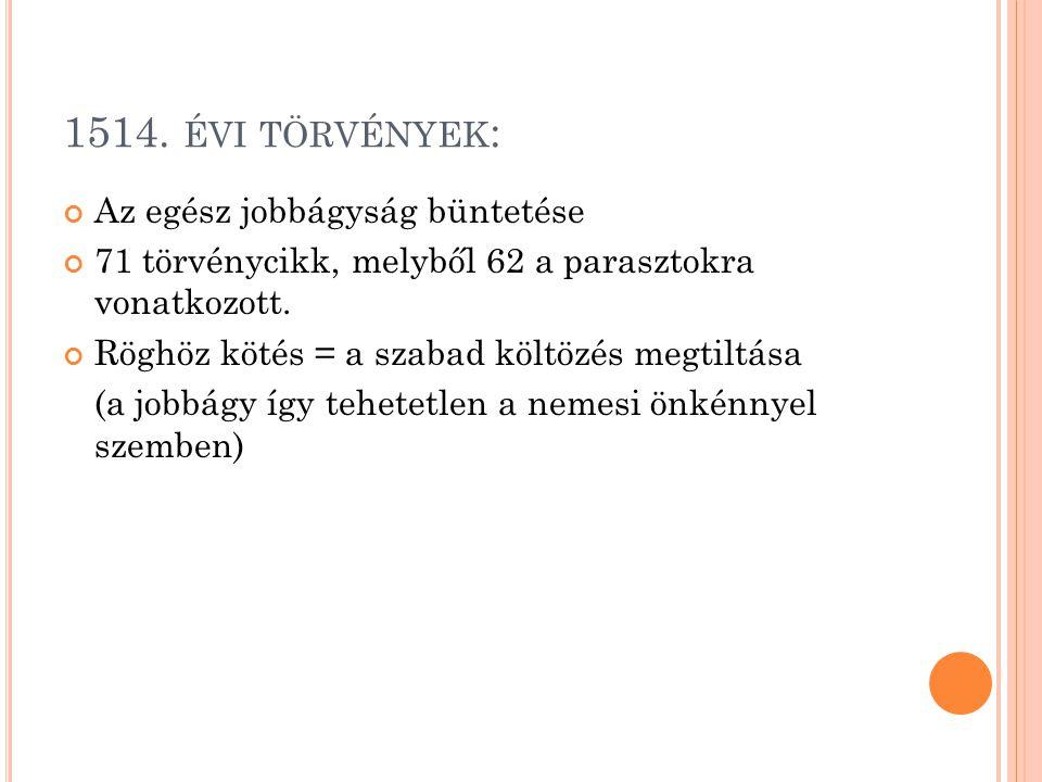 1514. ÉVI TÖRVÉNYEK : Az egész jobbágyság büntetése 71 törvénycikk, melyből 62 a parasztokra vonatkozott. Röghöz kötés = a szabad költözés megtiltása