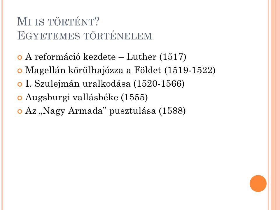 M I IS TÖRTÉNT ? E GYETEMES TÖRTÉNELEM A reformáció kezdete – Luther (1517) Magellán körülhajózza a Földet (1519-1522) I. Szulejmán uralkodása (1520-1