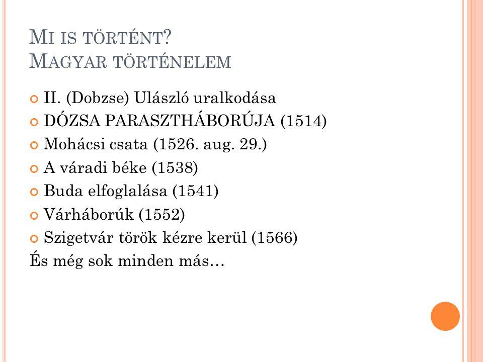 M I IS TÖRTÉNT ? M AGYAR TÖRTÉNELEM II. (Dobzse) Ulászló uralkodása DÓZSA PARASZTHÁBORÚJA (1514) Mohácsi csata (1526. aug. 29.) A váradi béke (1538) B