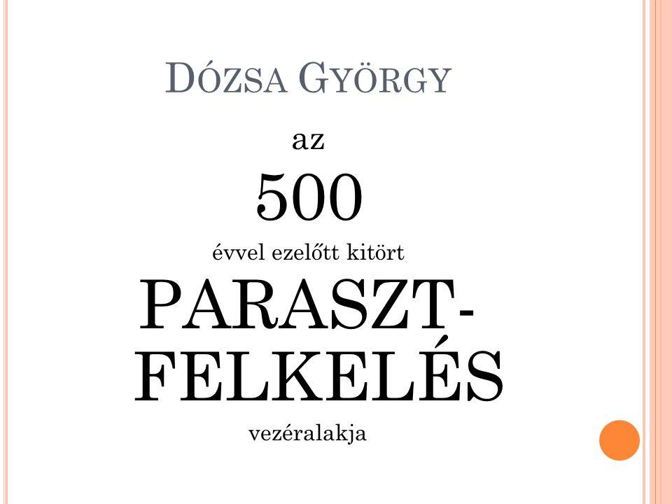 D ÓZSA G YÖRGY az 500 évvel ezelőtt kitört PARASZT- FELKELÉS vezéralakja