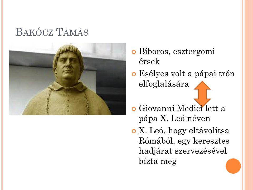 B AKÓCZ T AMÁS Bíboros, esztergomi érsek Esélyes volt a pápai trón elfoglalására Giovanni Medici lett a pápa X. Leó néven X. Leó, hogy eltávolítsa Róm