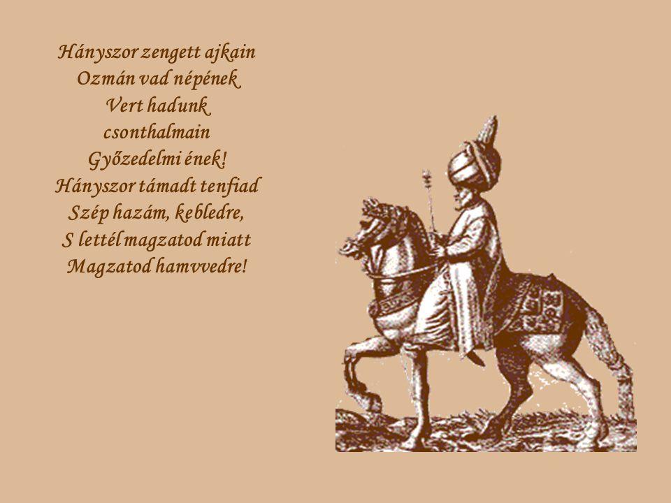 Hányszor zengett ajkain Ozmán vad népének Vert hadunk csonthalmain Győzedelmi ének! Hányszor támadt tenfiad Szép hazám, kebledre, S lettél magzatod mi