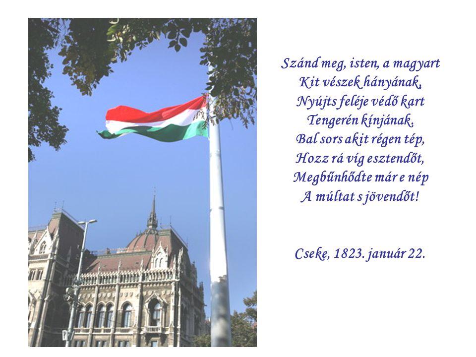 Szánd meg, isten, a magyart Kit vészek hányának, Nyújts feléje védő kart Tengerén kínjának. Bal sors akit régen tép, Hozz rá víg esztendőt, Megbűnhődt