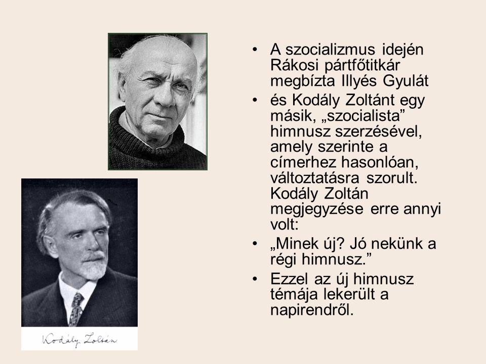 """•A•A szocializmus idején Rákosi pártfőtitkár megbízta Illyés Gyulát •é•és Kodály Zoltánt egy másik, """"szocialista"""" himnusz szerzésével, amely szerinte"""