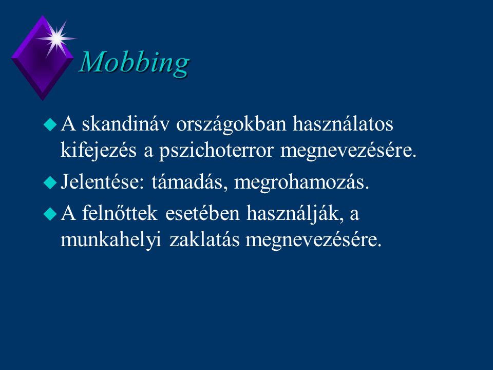 Mobbing u A skandináv országokban használatos kifejezés a pszichoterror megnevezésére. u Jelentése: támadás, megrohamozás. u A felnőttek esetében hasz