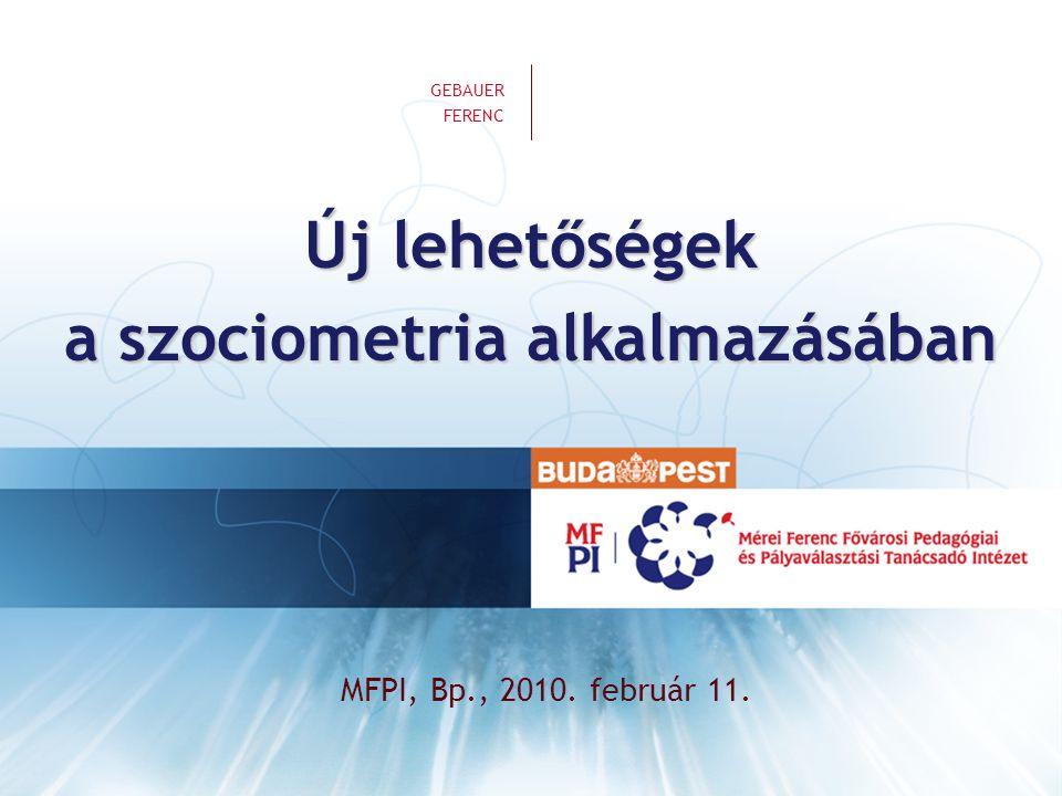 GEBAUER FERENC | Új lehetőségek a szociometria alkalmazásában A projekt célja ingyenes online szolgáltatás népszerű- sítés gyakorlati alkalmazás kutatás adatbázis új standardok oktatás
