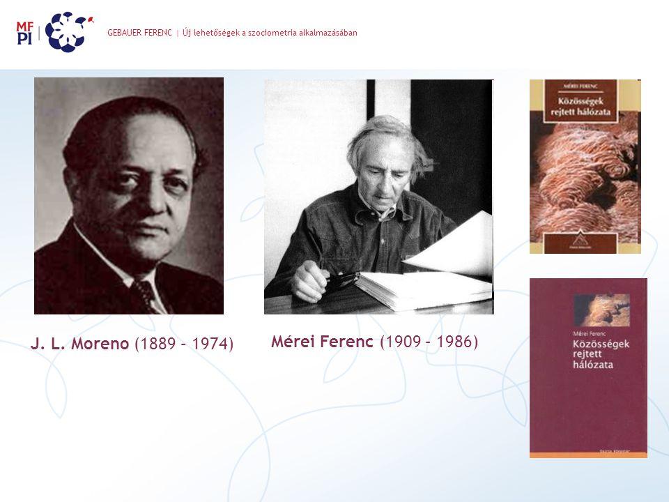 GEBAUER FERENC | Új lehetőségek a szociometria alkalmazásában Mérei Ferenc (1909 – 1986) J. L. Moreno (1889 – 1974)