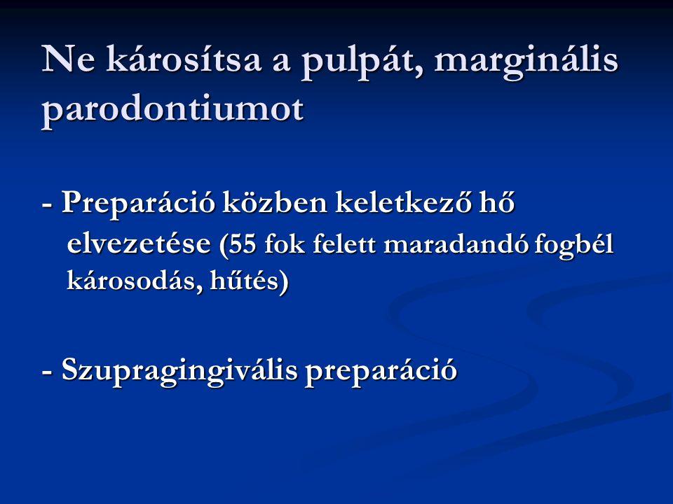 Ne károsítsa a pulpát, marginális parodontiumot - Preparáció közben keletkező hő elvezetése (55 fok felett maradandó fogbél károsodás, hűtés) - Szupra