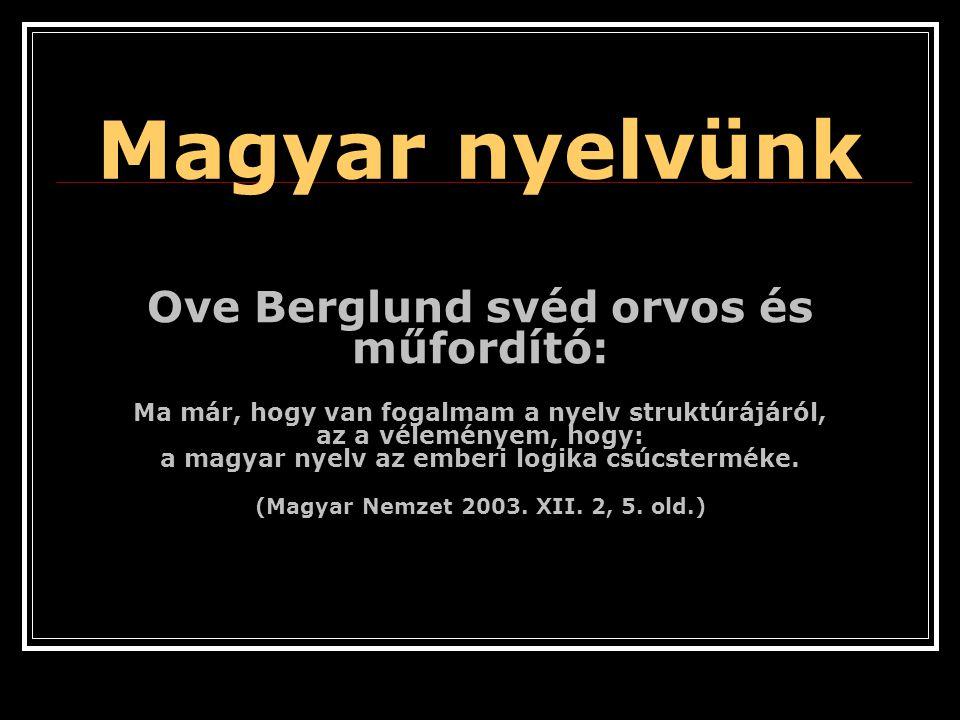 Magyar nyelvünk Ove Berglund svéd orvos és műfordító: Ma már, hogy van fogalmam a nyelv struktúrájáról, az a véleményem, hogy: a magyar nyelv az emberi logika csúcsterméke.